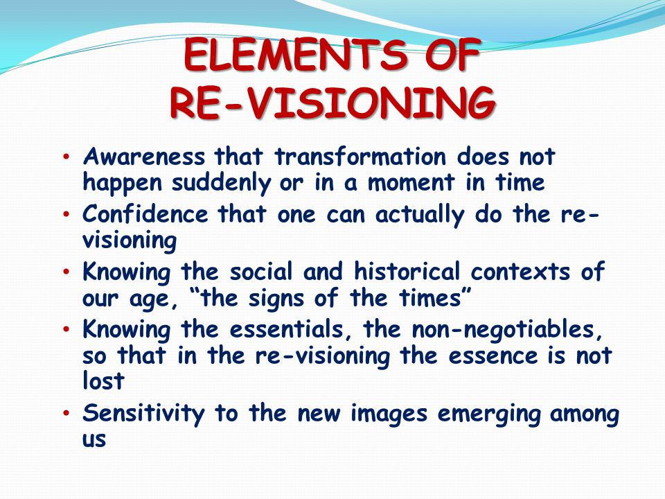 ELEMENTS OF RE-VISIONING Awareness that transformation does not happen suddenly or in a moment in time Confidence that one can actually do the re- visioning Knowing the social and historical contexts of our age, the signs of the times Knowing the essentials, the non-negotiables, so that in the re-visioning the essence is not lost Sensitivity to the new images emerging among us