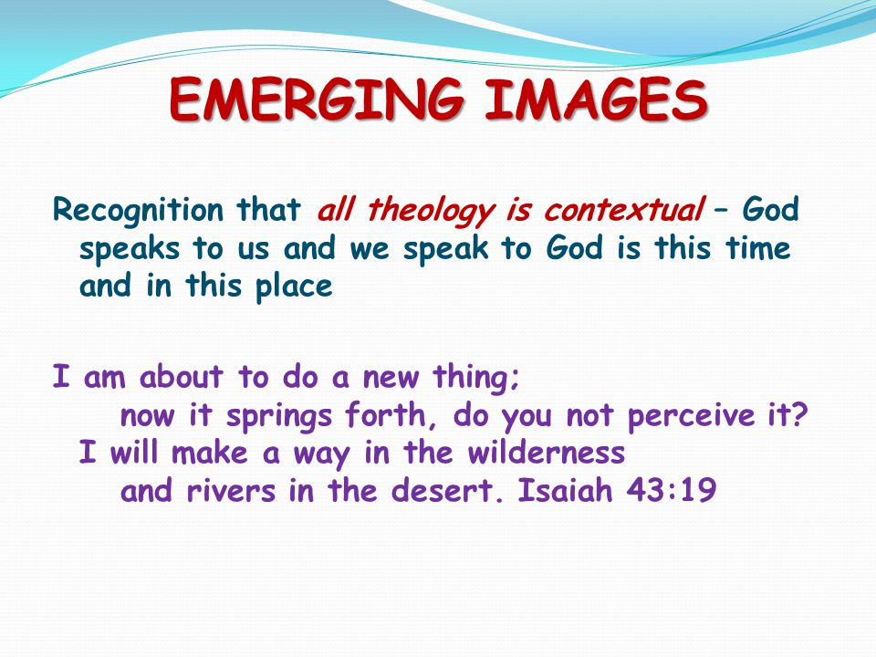 EMERGING IMAGES Recognition that all theology is contextual – God speaks to us and we speak to God is this time and in this place I am about to do a new thing; now it springs forth, do you not perceive it.