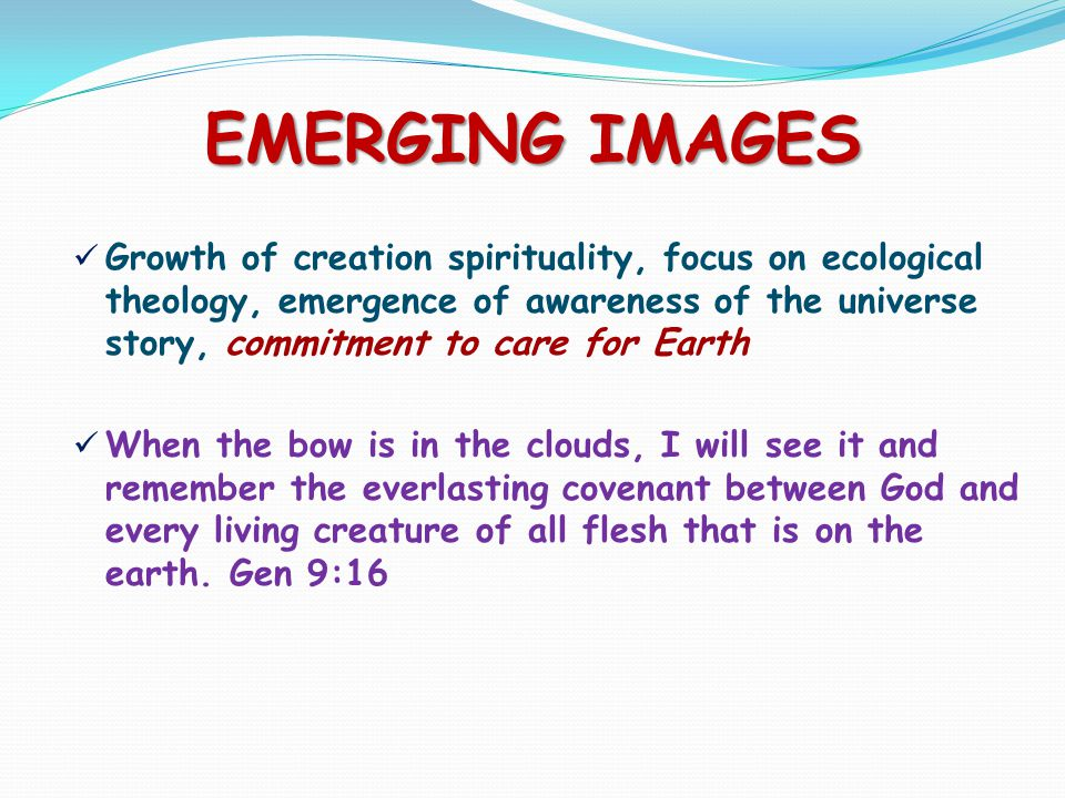 EMERGING IMAGES Growth of creation spirituality, focus on ecological theology, emergence of awareness of the universe story, commitment to care for Earth When the bow is in the clouds, I will see it and remember the everlasting covenant between God and every living creature of all flesh that is on the earth.