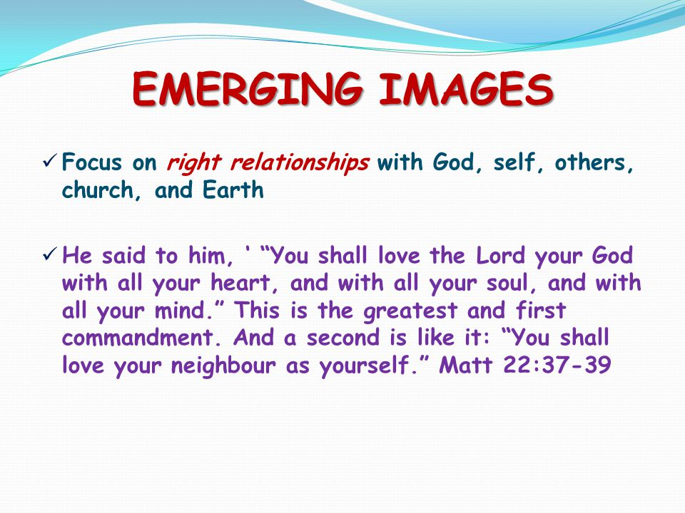 EMERGING IMAGES Focus on right relationships with God, self, others, church, and Earth He said to him, ' You shall love the Lord your God with all your heart, and with all your soul, and with all your mind. This is the greatest and first commandment.