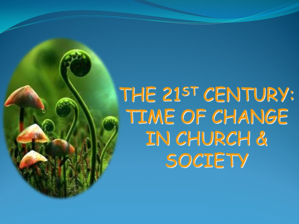 THE 21 ST CENTURY: TIME OF CHANGE IN CHURCH & SOCIETY