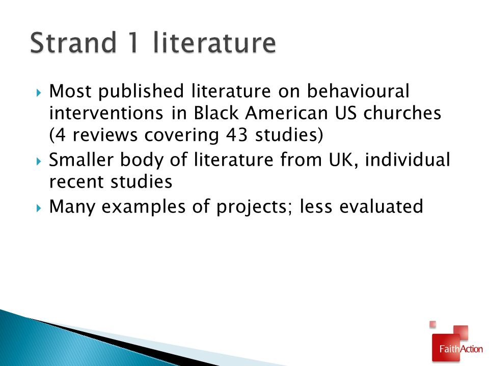 Most published literature on behavioural interventions in Black American US churches (4 reviews covering 43 studies)  Smaller body of literature from UK, individual recent studies  Many examples of projects; less evaluated