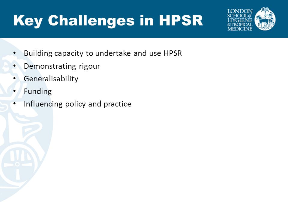 Key Challenges in HPSR Building capacity to undertake and use HPSR Demonstrating rigour Generalisability Funding Influencing policy and practice