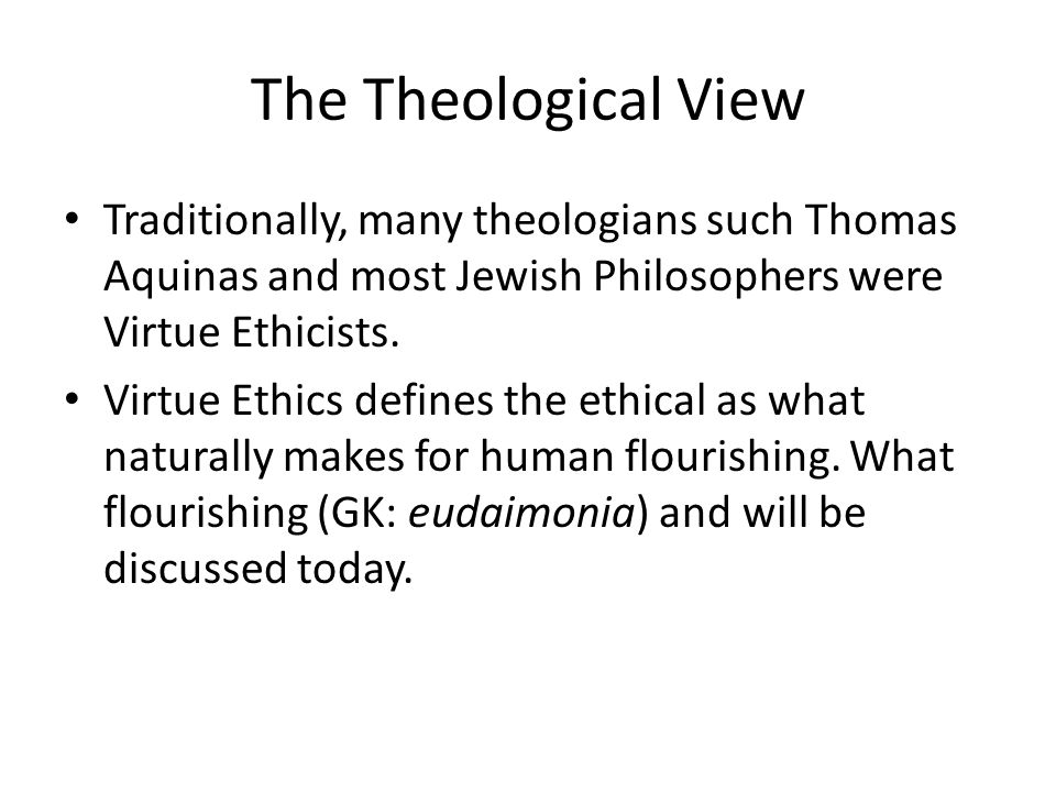 The Theological View Traditionally, many theologians such Thomas Aquinas and most Jewish Philosophers were Virtue Ethicists.