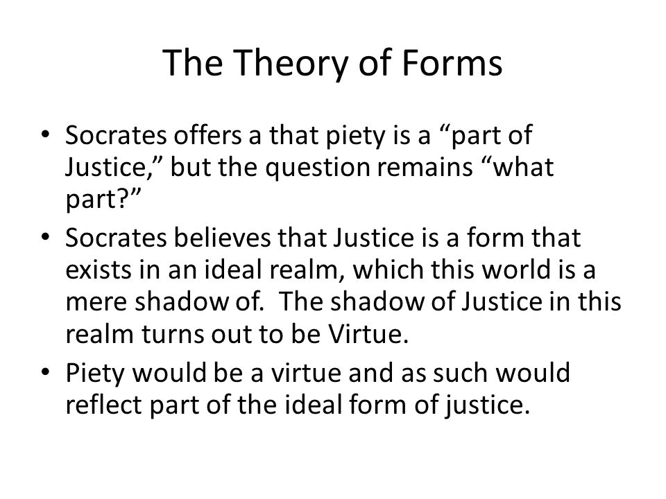 The Theory of Forms Socrates offers a that piety is a part of Justice, but the question remains what part Socrates believes that Justice is a form that exists in an ideal realm, which this world is a mere shadow of.