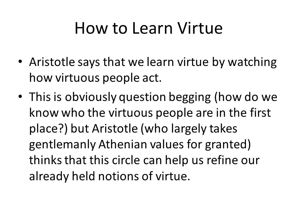 How to Learn Virtue Aristotle says that we learn virtue by watching how virtuous people act.