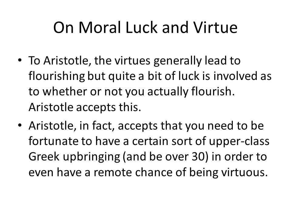 On Moral Luck and Virtue To Aristotle, the virtues generally lead to flourishing but quite a bit of luck is involved as to whether or not you actually flourish.