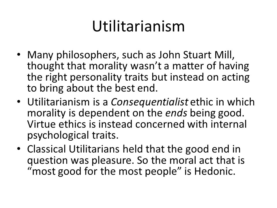 Utilitarianism Many philosophers, such as John Stuart Mill, thought that morality wasn't a matter of having the right personality traits but instead on acting to bring about the best end.