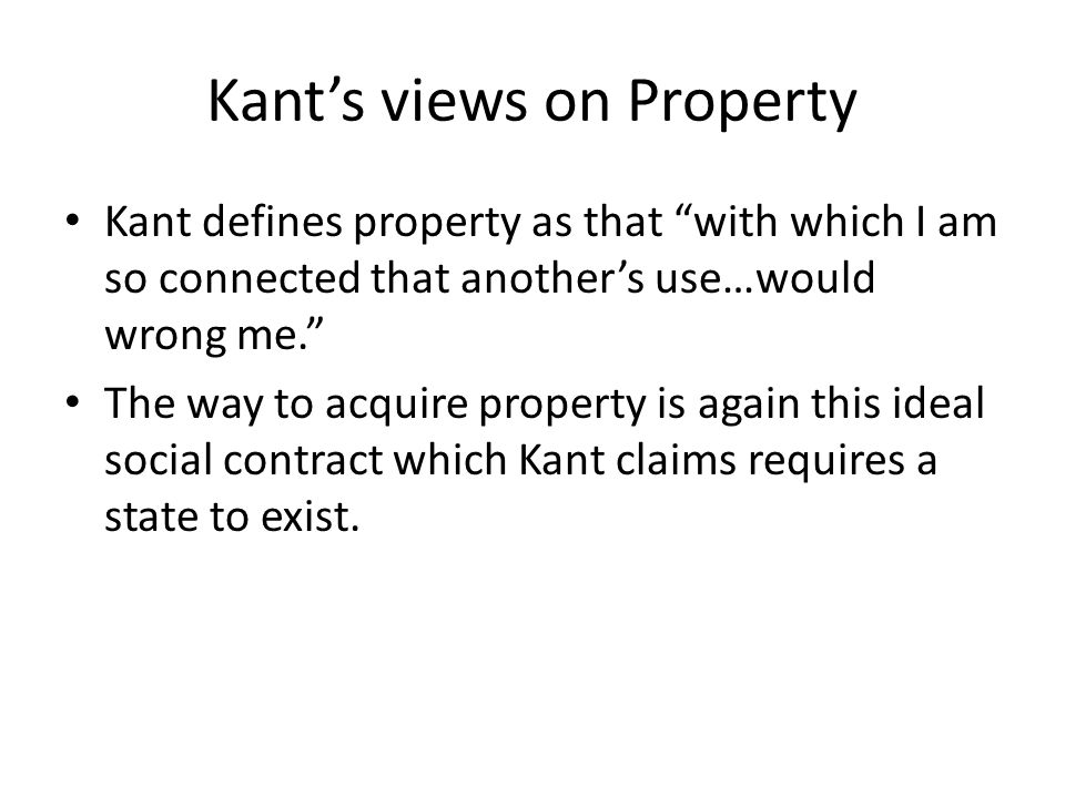 Kant's views on Property Kant defines property as that with which I am so connected that another's use…would wrong me. The way to acquire property is again this ideal social contract which Kant claims requires a state to exist.