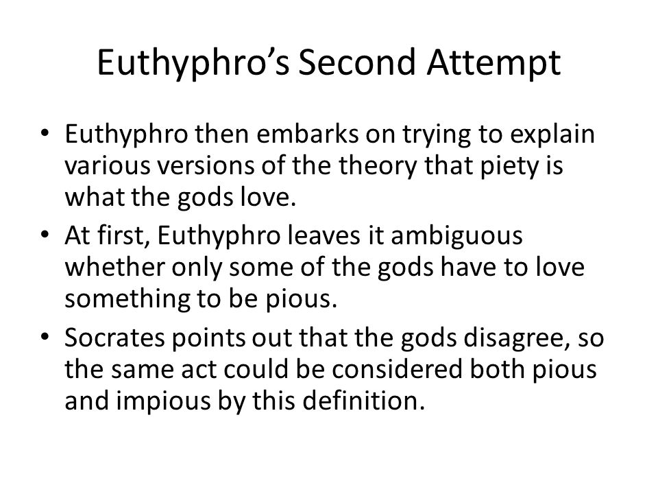 Euthyphro's Modifies His Answer Euthyphro ignores his chance to introduce moral relativism (Euthyphro could have said that piety is relative to a god, so that say drinking to excess may be pious to Dionysus but impious to Apollo).