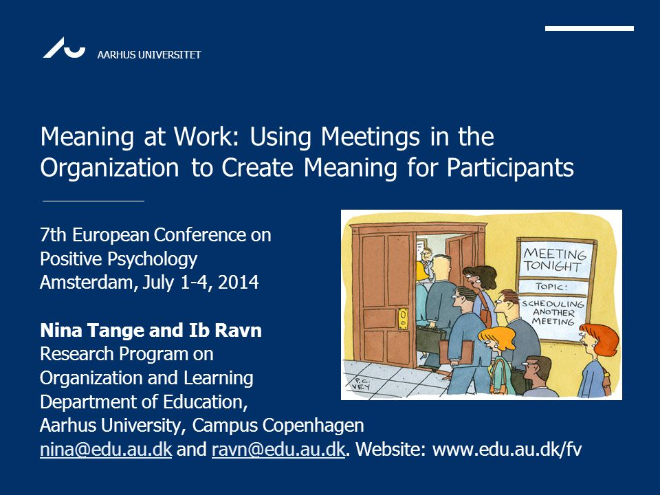 AARHUS UNIVERSITET Meaning at Work: Using Meetings in the Organization to Create Meaning for Participants 7th European Conference on Positive Psycholo