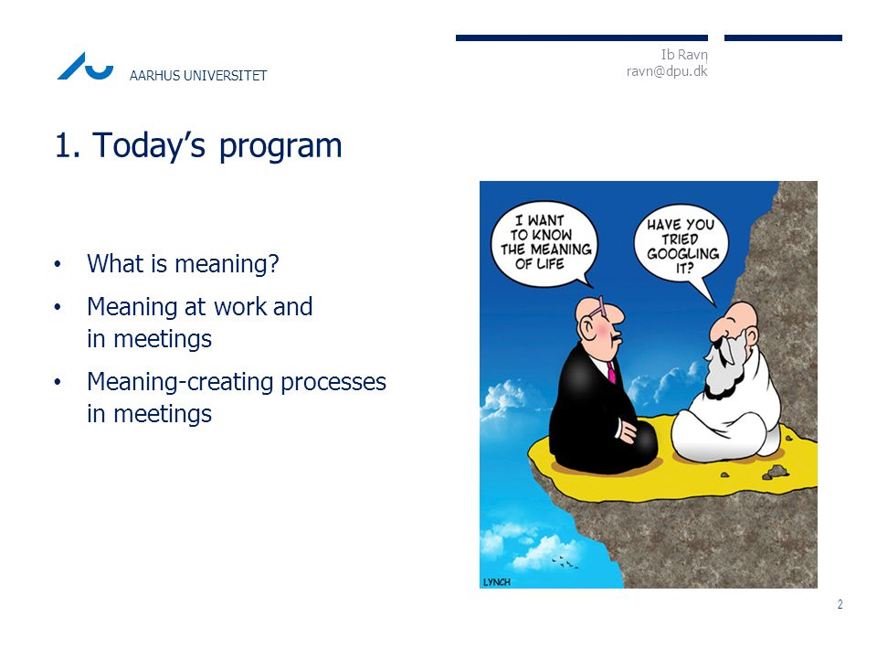 I Ib Ravn ravn@dpu.dk AARHUS UNIVERSITET What is meaning? 2 1. Today's program Meaning at work and in meetings Meaning-creating processes in meetings