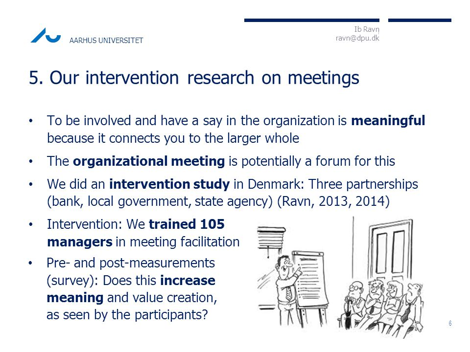 I Ib Ravn ravn@dpu.dk AARHUS UNIVERSITET Do you contribute through the meeting? Pre: 50%, post: 66% At the beginning of the meeting, is it clear what the overall purpose of each agenda item is? Pre: 12%, post: 41% Management group meeting 4 times a year, full day, 15 branch managers.