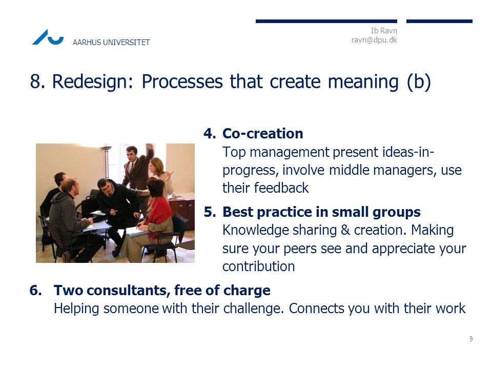 I Ib Ravn ravn@dpu.dk AARHUS UNIVERSITET 4.Co-creation Top management present ideas-in- progress, involve middle managers, use their feedback 5.Best practice in small groups Knowledge sharing & creation.