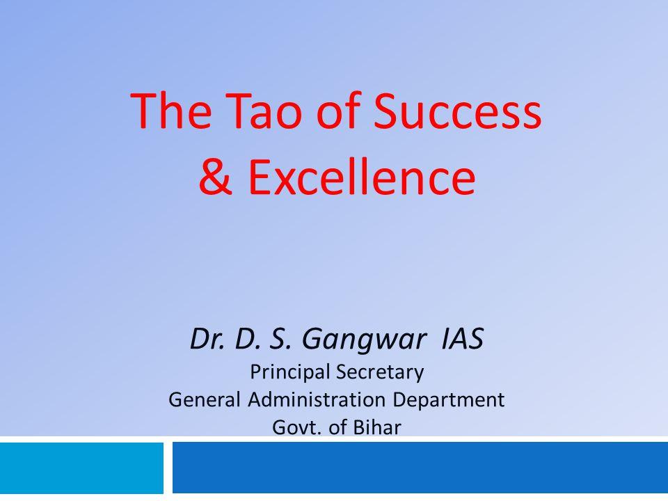 The Tao of Success & Excellence Dr. D. S. Gangwar IAS Principal Secretary General Administration Department Govt. of Bihar