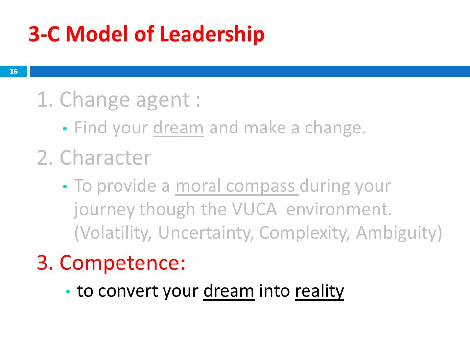3-C Model of Leadership 1. Change agent : Find your dream and make a change. 2. Character To provide a moral compass during your journey though the VU