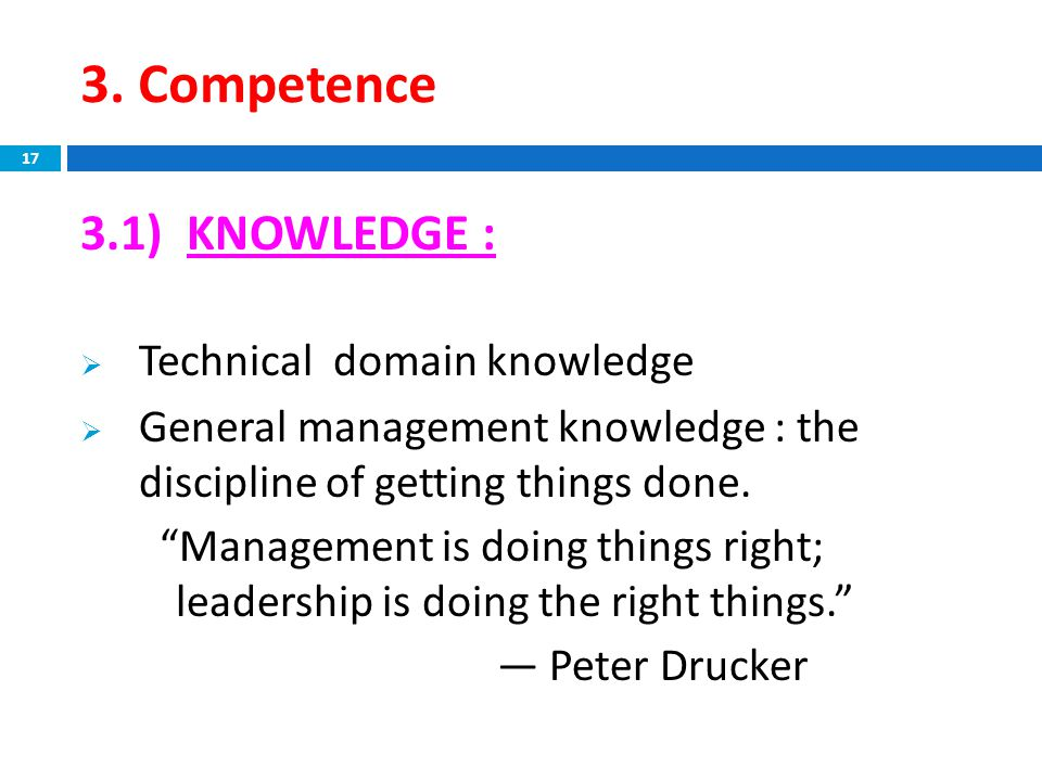 """3. Competence 3.1) KNOWLEDGE :  Technical domain knowledge  General management knowledge : the discipline of getting things done. """"Management is doi"""