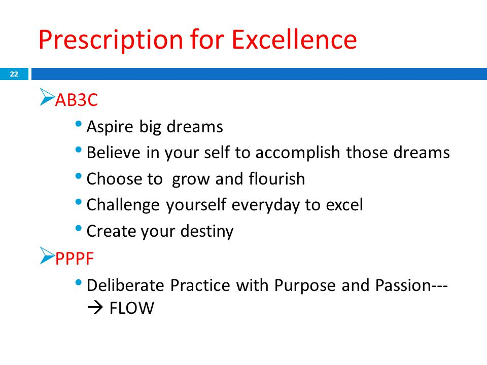 Prescription for Excellence 22  AB3C Aspire big dreams Believe in your self to accomplish those dreams Choose to grow and flourish Challenge yourself everyday to excel Create your destiny  PPPF Deliberate Practice with Purpose and Passion---  FLOW