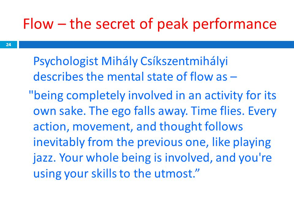 Flow – the secret of peak performance 24 Psychologist Mihály Csíkszentmihályi describes the mental state of flow as – being completely involved in an activity for its own sake.