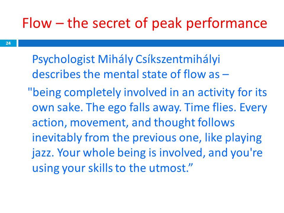 Flow – the secret of peak performance 24 Psychologist Mihály Csíkszentmihályi describes the mental state of flow as –