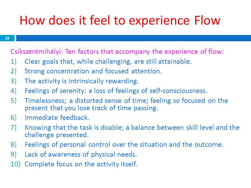 How does it feel to experience Flow 25 Csíkszentmihályi: Ten factors that accompany the experience of flow: 1)Clear goals that, while challenging, are
