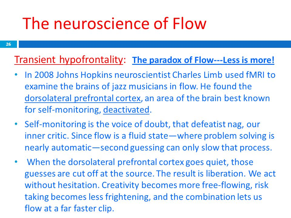 The neuroscience of Flow 26 Transient hypofrontality: The paradox of Flow---Less is more! In 2008 Johns Hopkins neuroscientist Charles Limb used fMRI