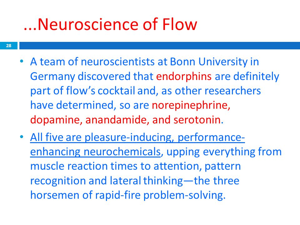 ...Neuroscience of Flow 28 A team of neuroscientists at Bonn University in Germany discovered that endorphins are definitely part of flow's cocktail a