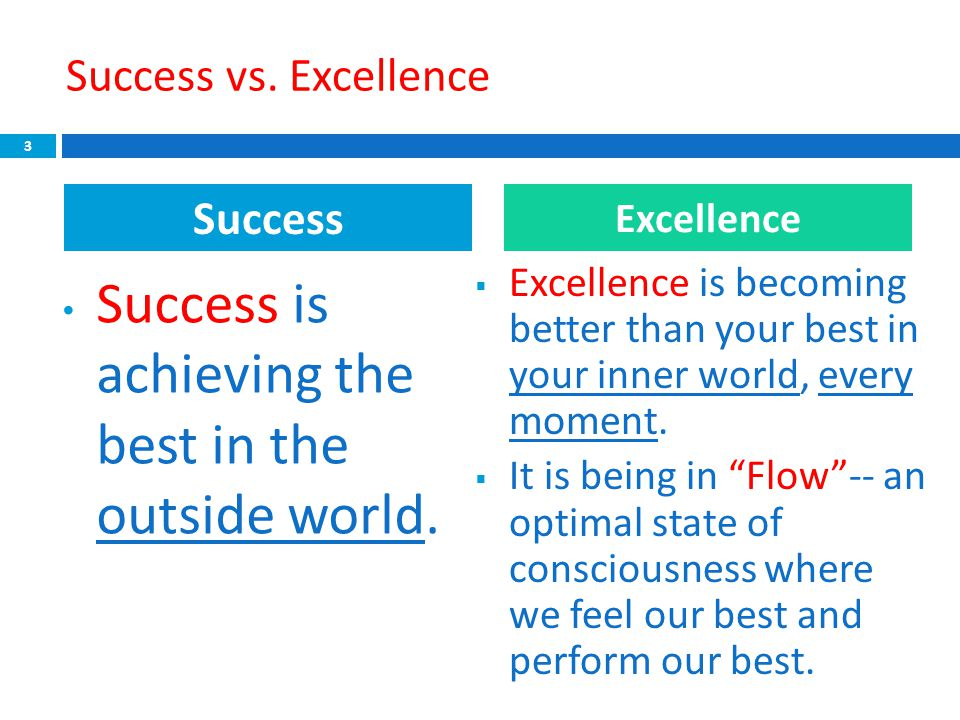 Success vs. Excellence Success is achieving the best in the outside world.  Excellence is becoming better than your best in your inner world, every m