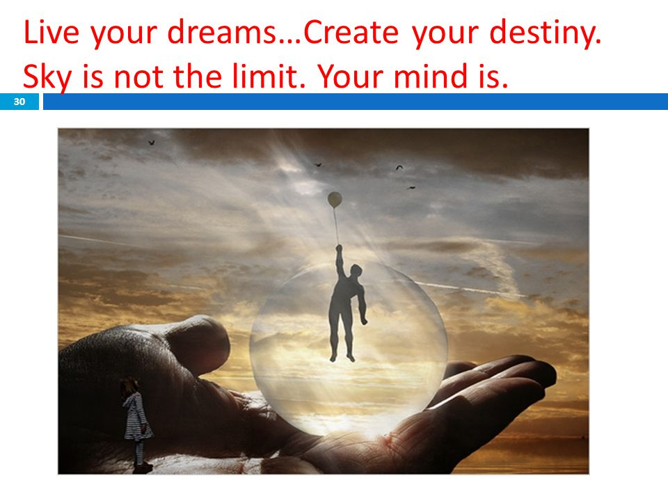 Live your dreams…Create your destiny. Sky is not the limit. Your mind is. 30