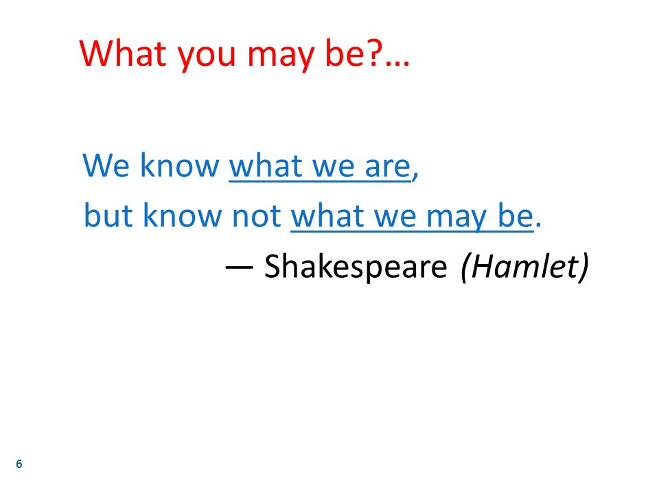 6 What you may be … We know what we are, but know not what we may be. — Shakespeare (Hamlet)