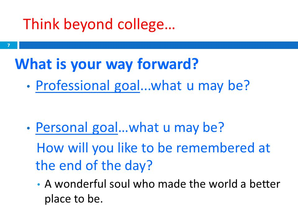Think beyond college… What is your way forward? Professional goal...what u may be? Personal goal… what u may be? How will you like to be remembered at