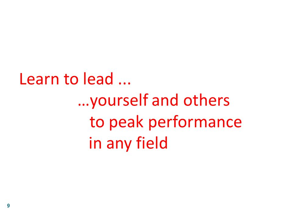 9 Learn to lead... …yourself and others to peak performance in any field