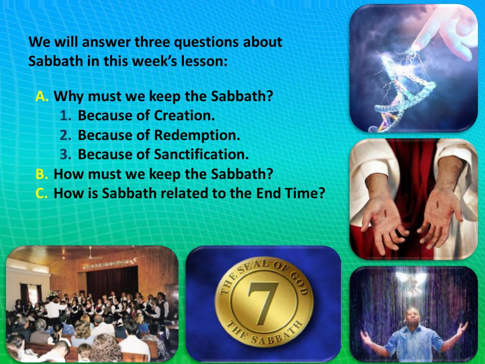 We will answer three questions about Sabbath in this week's lesson: A.Why must we keep the Sabbath? 1.Because of Creation. 2.Because of Redemption. 3.