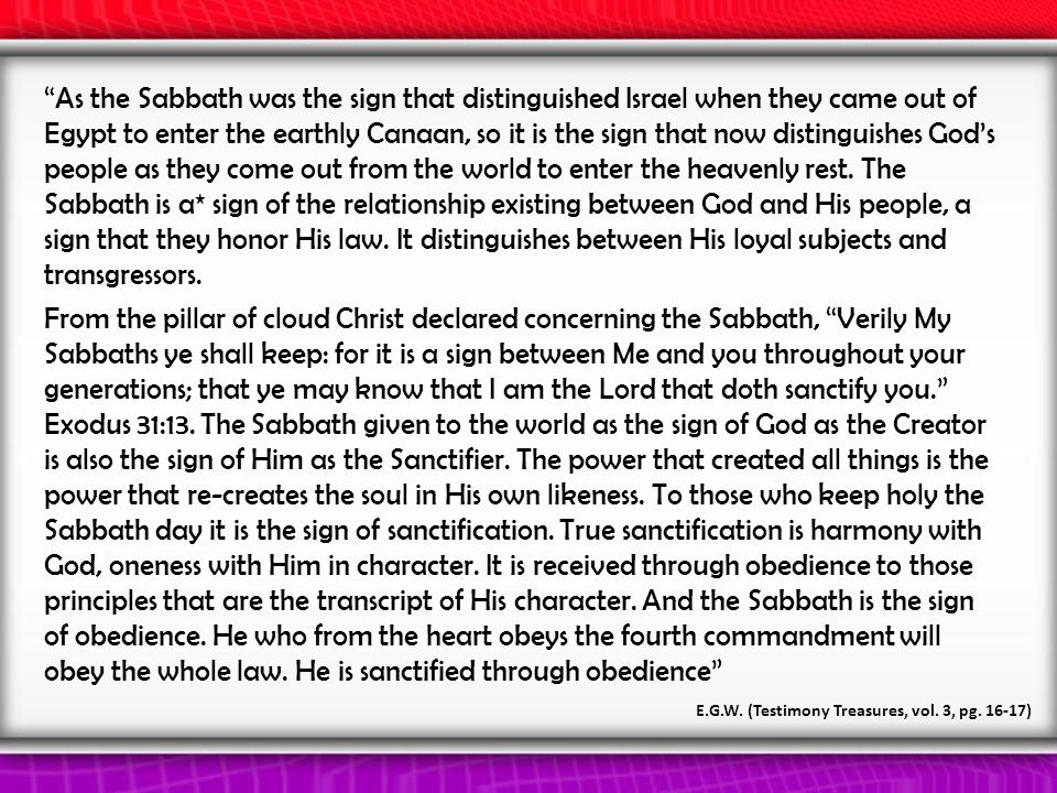 As the Sabbath was the sign that distinguished Israel when they came out of Egypt to enter the earthly Canaan, so it is the sign that now distinguishes God's people as they come out from the world to enter the heavenly rest.