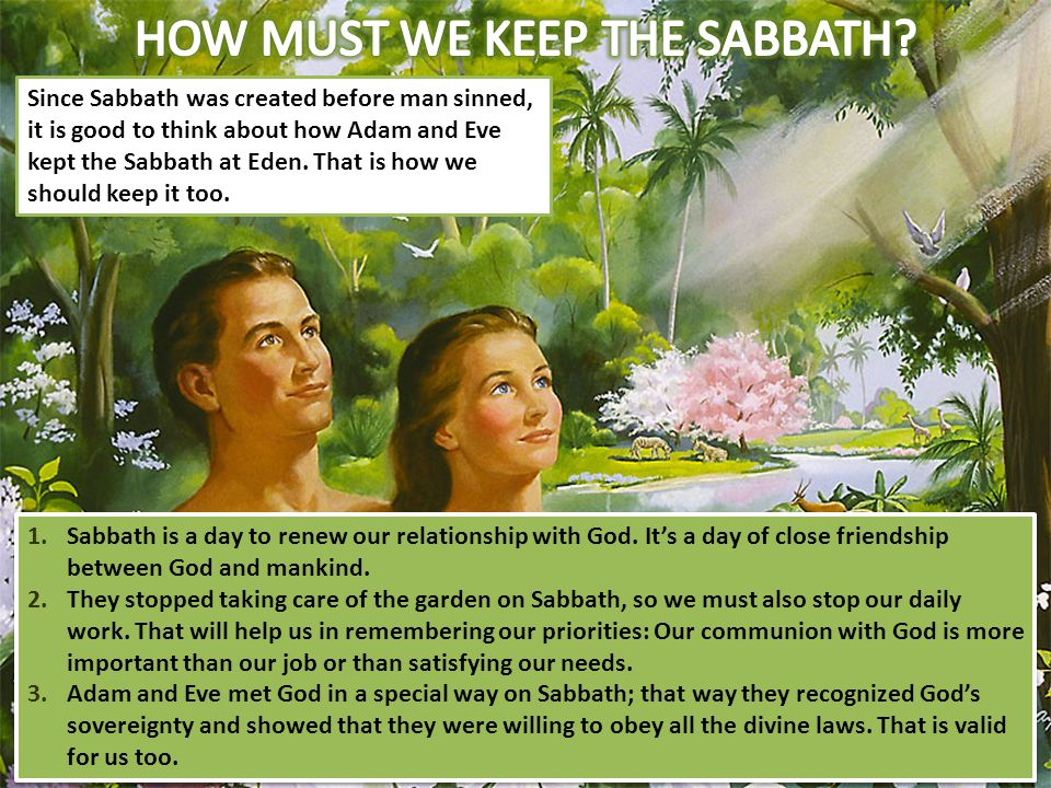 Since Sabbath was created before man sinned, it is good to think about how Adam and Eve kept the Sabbath at Eden. That is how we should keep it too. 1