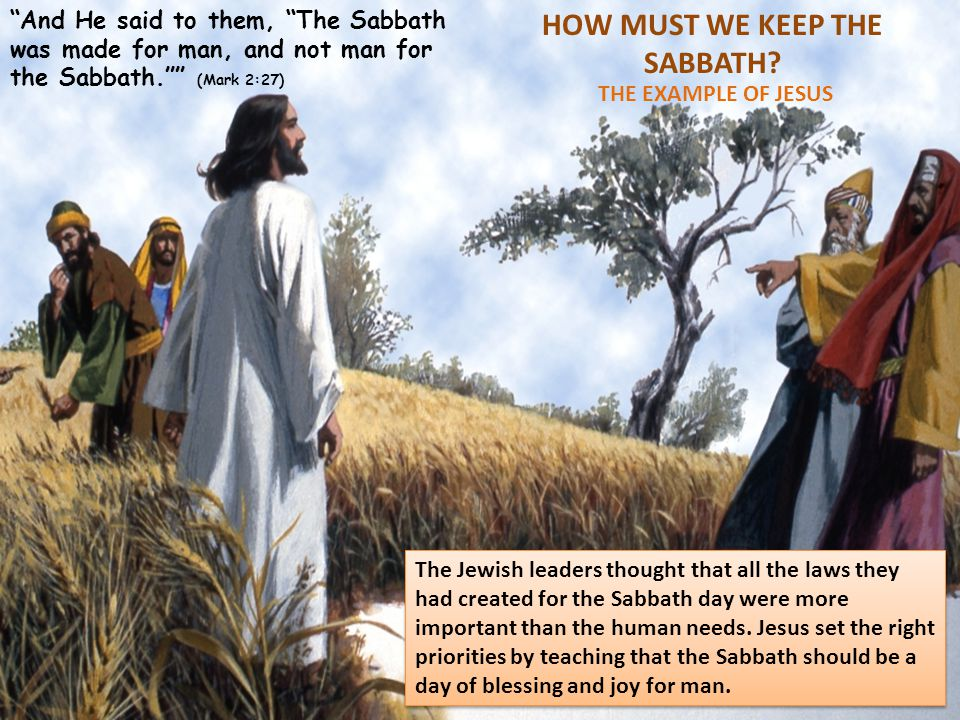 "HOW MUST WE KEEP THE SABBATH? THE EXAMPLE OF JESUS ""And He said to them, ""The Sabbath was made for man, and not man for the Sabbath."""" (Mark 2:27) The"