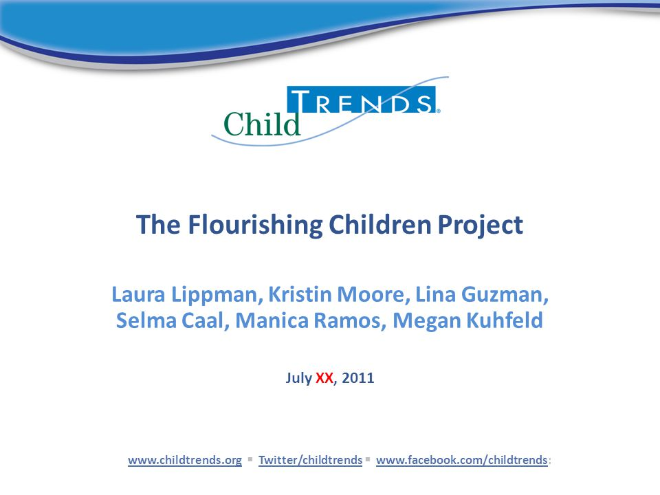 The Flourishing Children Project Laura Lippman, Kristin Moore, Lina Guzman, Selma Caal, Manica Ramos, Megan Kuhfeld www.childtrends.orgwww.childtrends