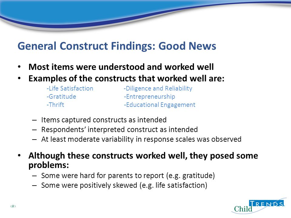 12 General Construct Findings: Good News Most items were understood and worked well Examples of the constructs that worked well are: -Life Satisfaction -Diligence and Reliability -Gratitude -Entrepreneurship -Thrift -Educational Engagement – Items captured constructs as intended – Respondents' interpreted construct as intended – At least moderate variability in response scales was observed Although these constructs worked well, they posed some problems: – Some were hard for parents to report (e.g.