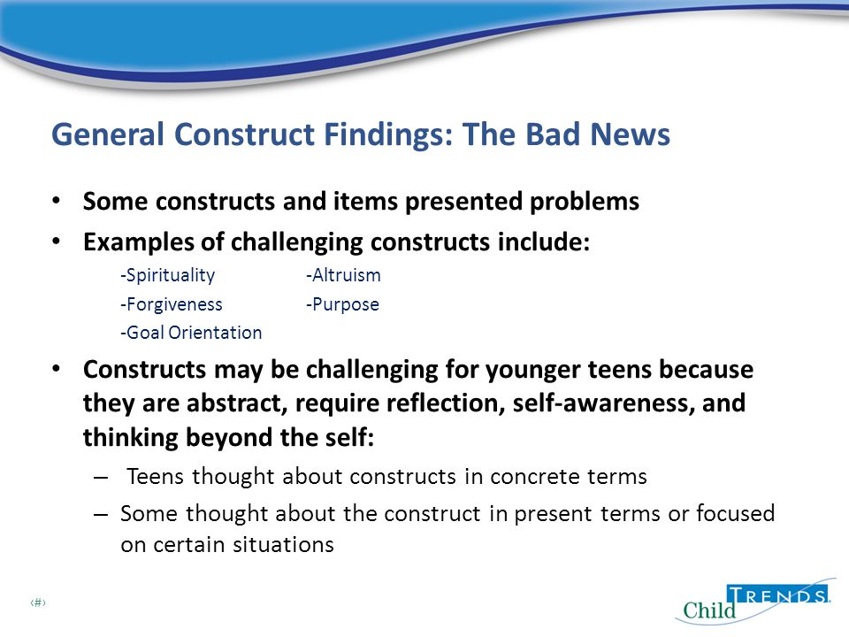 14 General Construct Findings: The Bad News Some constructs and items presented problems Examples of challenging constructs include: -Spirituality-Altruism -Forgiveness -Purpose -Goal Orientation Constructs may be challenging for younger teens because they are abstract, require reflection, self-awareness, and thinking beyond the self: – Teens thought about constructs in concrete terms – Some thought about the construct in present terms or focused on certain situations