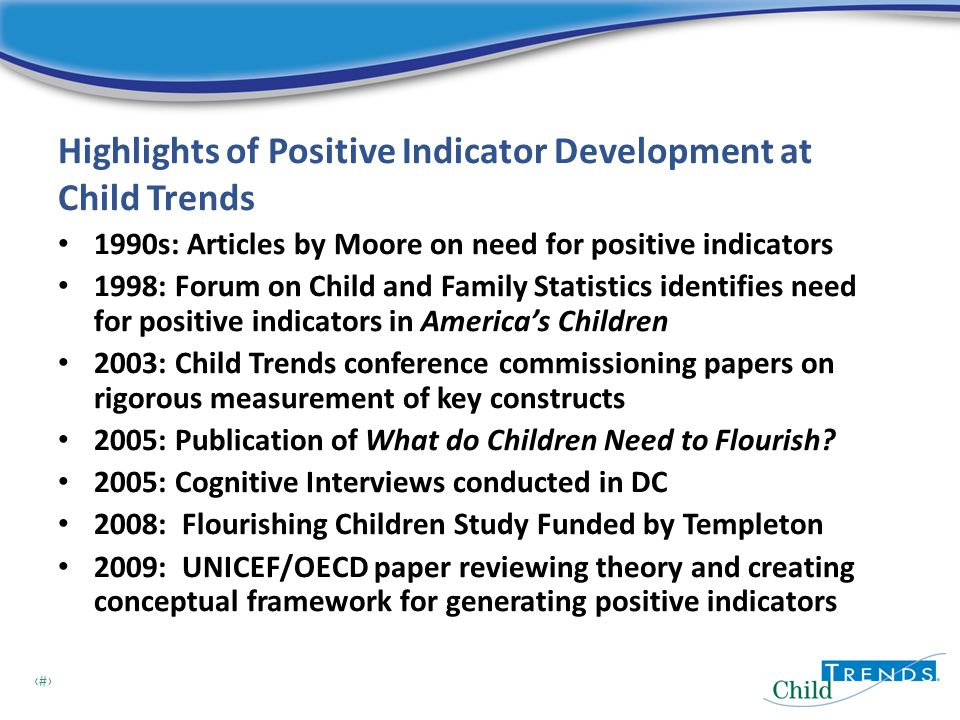 2 Highlights of Positive Indicator Development at Child Trends 1990s: Articles by Moore on need for positive indicators 1998: Forum on Child and Family Statistics identifies need for positive indicators in America's Children 2003: Child Trends conference commissioning papers on rigorous measurement of key constructs 2005: Publication of What do Children Need to Flourish.