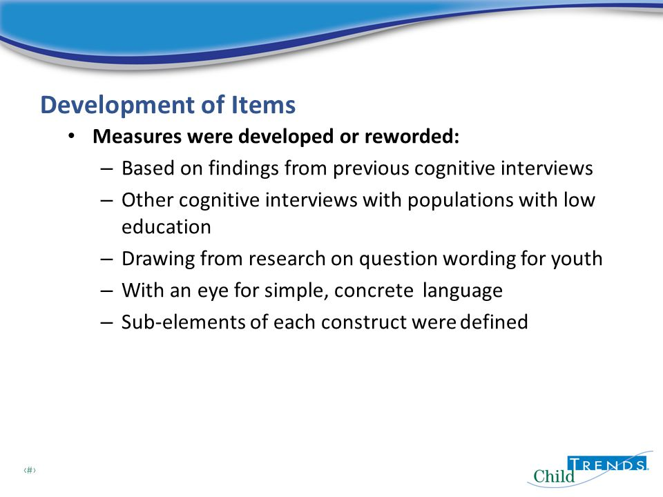 8 Development of Items Measures were developed or reworded: – Based on findings from previous cognitive interviews – Other cognitive interviews with populations with low education – Drawing from research on question wording for youth – With an eye for simple, concrete language – Sub-elements of each construct were defined