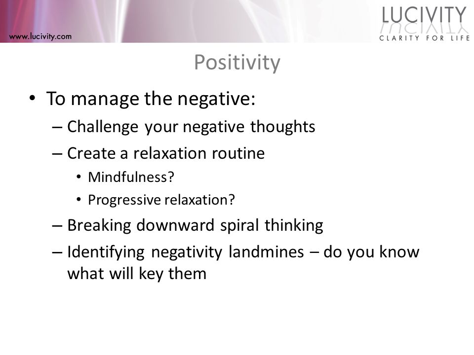 Positivity To manage the negative: – Challenge your negative thoughts – Create a relaxation routine Mindfulness.