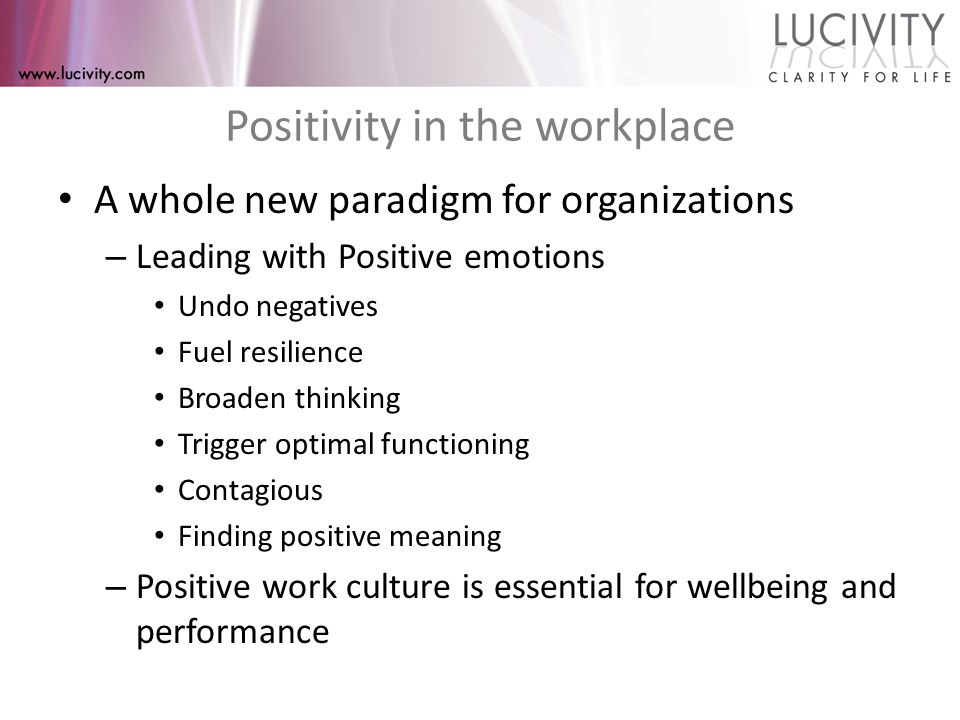 Positivity in the workplace A whole new paradigm for organizations – Leading with Positive emotions Undo negatives Fuel resilience Broaden thinking Trigger optimal functioning Contagious Finding positive meaning – Positive work culture is essential for wellbeing and performance