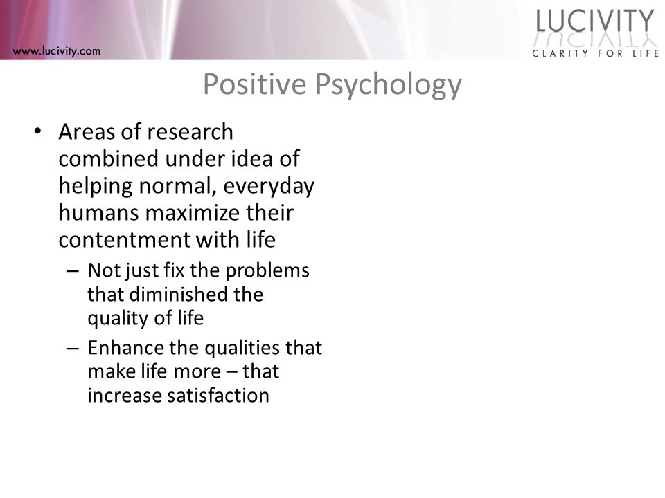 Positive Psychology Areas of research combined under idea of helping normal, everyday humans maximize their contentment with life – Not just fix the problems that diminished the quality of life – Enhance the qualities that make life more – that increase satisfaction