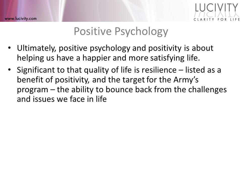 Enter Positive Psychology 2011 Seligman's book, Flourish, introduced concept of 5 aspects of psychological orientation that determine if we languish or flourish, (or how happy are you): – Positivity (emotional balance – P:N) – Engagement – Relationships – Meaning – Accomplishment We will be looking at Positivity today