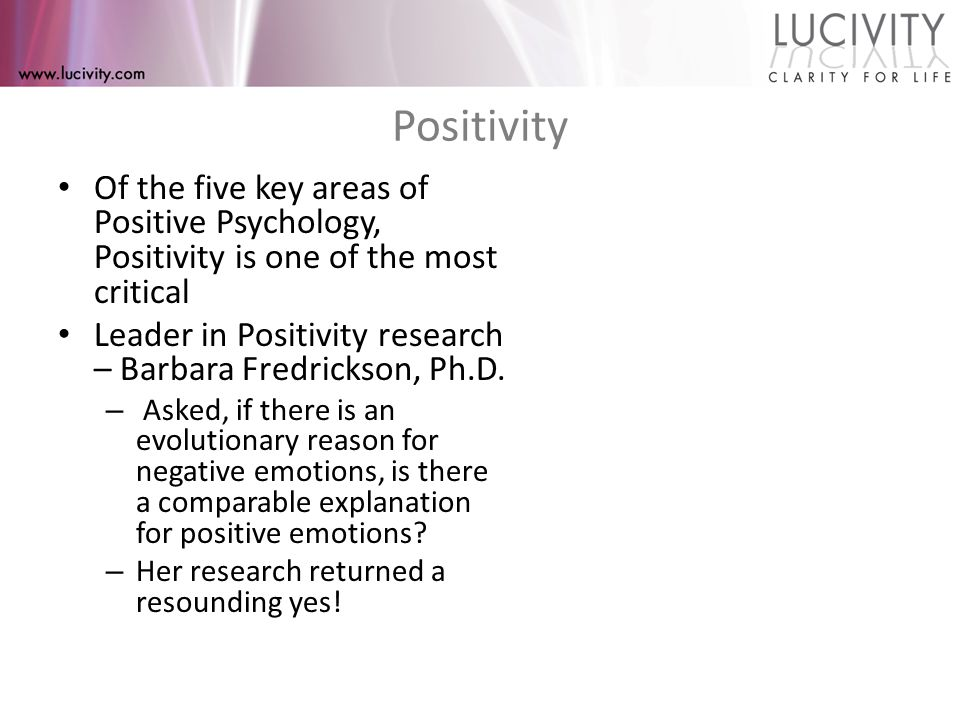 Positivity Of the five key areas of Positive Psychology, Positivity is one of the most critical Leader in Positivity research – Barbara Fredrickson, Ph.D.