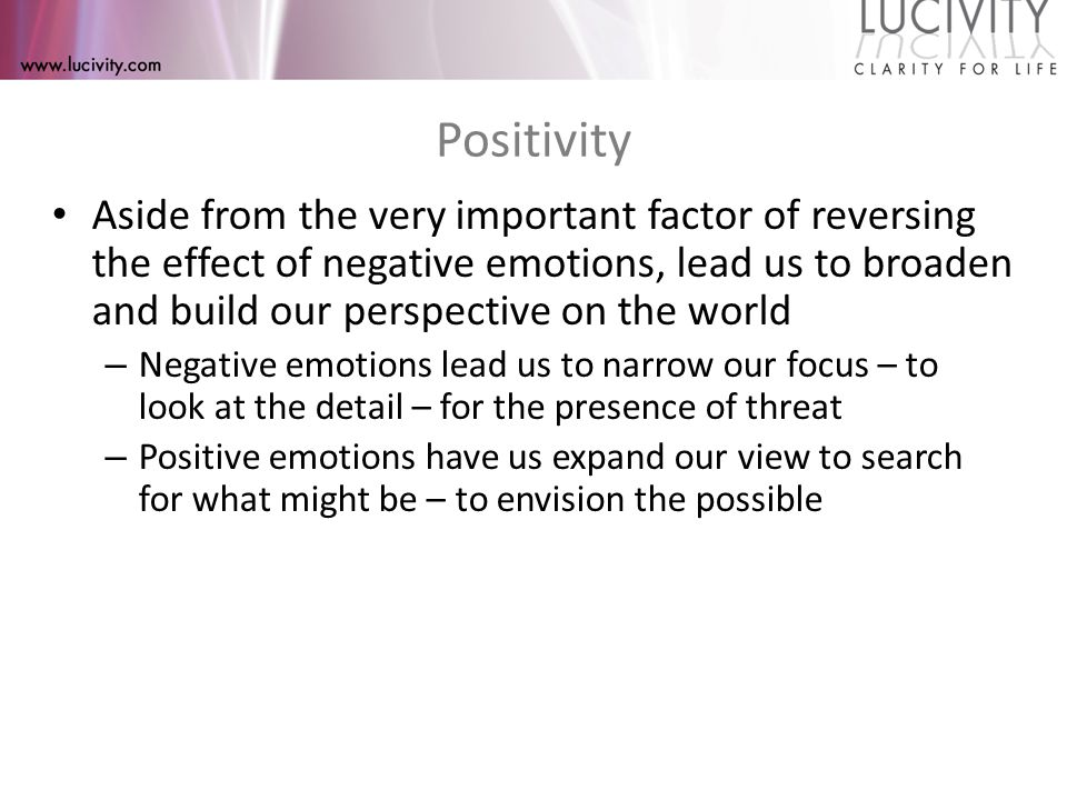 Positivity From our positive emotions come deepened experiences of: joy, serenity, curiosity, love (the most encompassing), creativity, and other feelings and motivations that are necessary for survival – as necessary as fight or flight – These feelings drive hope for the possible and the fulfillment of potential – They spark the urge to play and allow for the integration of new energy into old self images