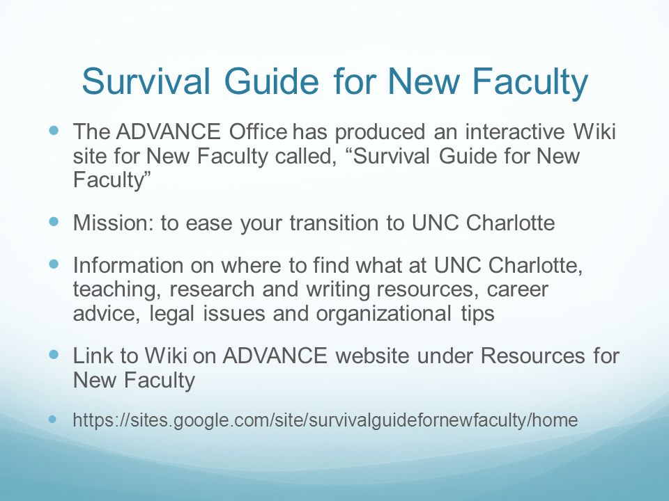 Survival Guide for New Faculty The ADVANCE Office has produced an interactive Wiki site for New Faculty called, Survival Guide for New Faculty Mission: to ease your transition to UNC Charlotte Information on where to find what at UNC Charlotte, teaching, research and writing resources, career advice, legal issues and organizational tips Link to Wiki on ADVANCE website under Resources for New Faculty https://sites.google.com/site/survivalguidefornewfaculty/home