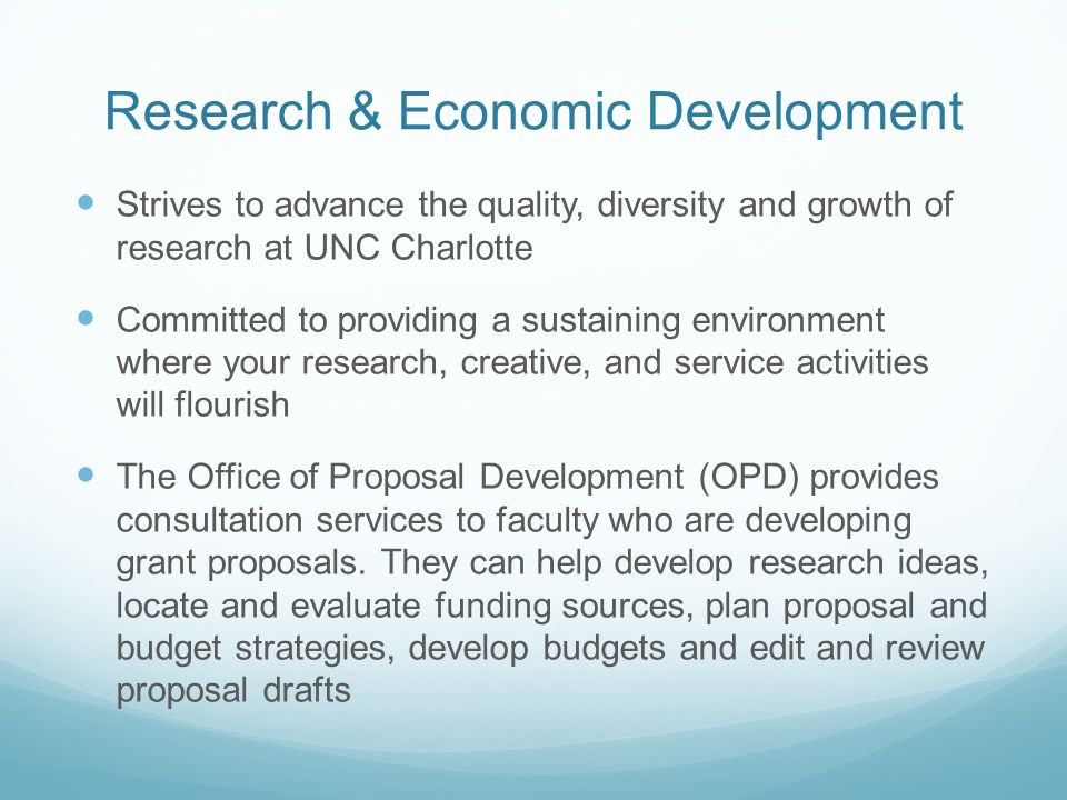 Research & Economic Development Strives to advance the quality, diversity and growth of research at UNC Charlotte Committed to providing a sustaining environment where your research, creative, and service activities will flourish The Office of Proposal Development (OPD) provides consultation services to faculty who are developing grant proposals.