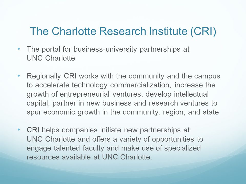 The Charlotte Research Institute (CRI) The portal for business-university partnerships at UNC Charlotte Regionally CRI works with the community and the campus to accelerate technology commercialization, increase the growth of entrepreneurial ventures, develop intellectual capital, partner in new business and research ventures to spur economic growth in the community, region, and state CRI helps companies initiate new partnerships at UNC Charlotte and offers a variety of opportunities to engage talented faculty and make use of specialized resources available at UNC Charlotte.